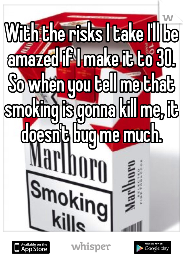 With the risks I take I'll be amazed if I make it to 30. So when you tell me that smoking is gonna kill me, it doesn't bug me much.