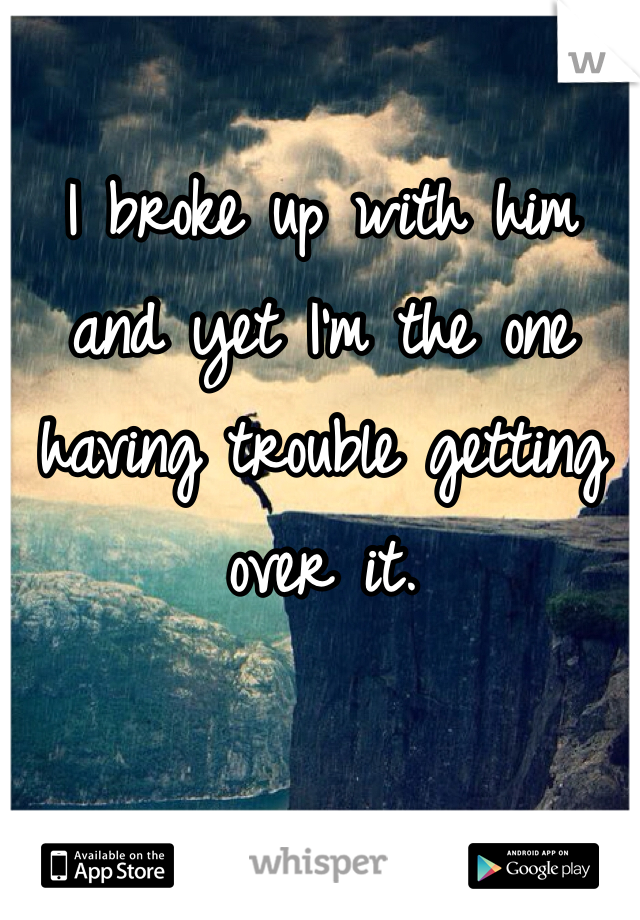 I broke up with him and yet I'm the one having trouble getting over it.