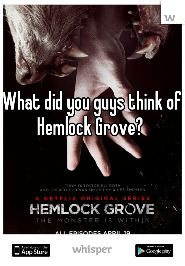 What did you guys think of Hemlock Grove?