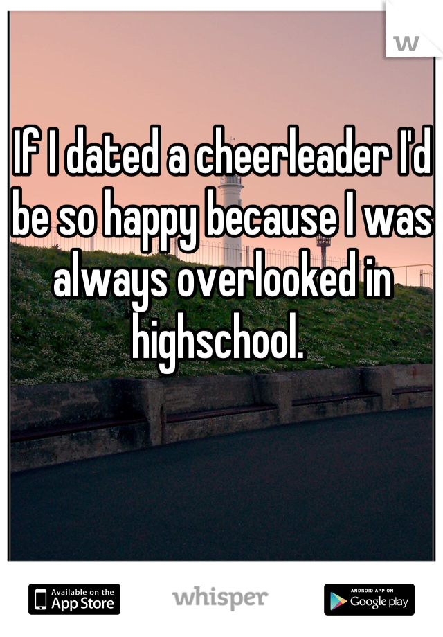 If I dated a cheerleader I'd be so happy because I was always overlooked in highschool.