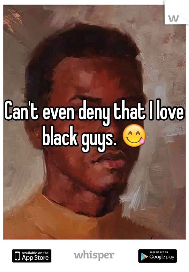 Can't even deny that I love black guys. 😋