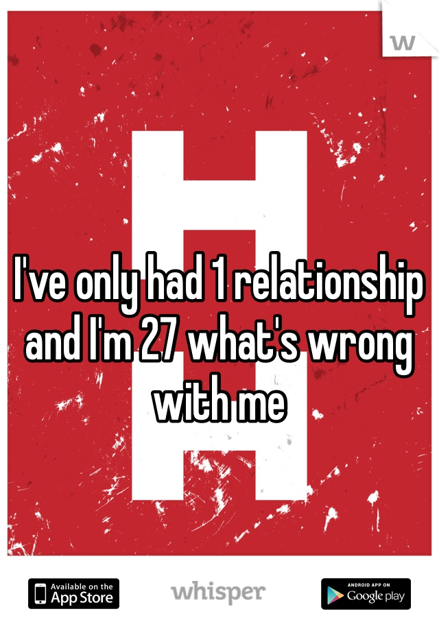 I've only had 1 relationship and I'm 27 what's wrong with me