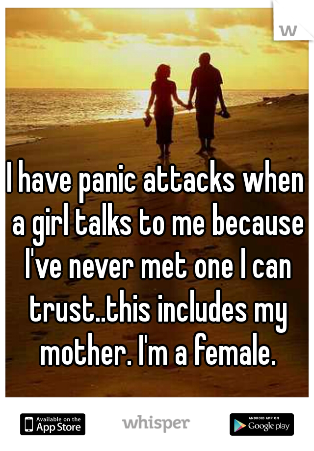 I have panic attacks when a girl talks to me because I've never met one I can trust..this includes my mother. I'm a female.