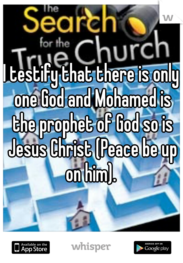 I testify that there is only one God and Mohamed is the prophet of God so is Jesus Christ (Peace be up on him).