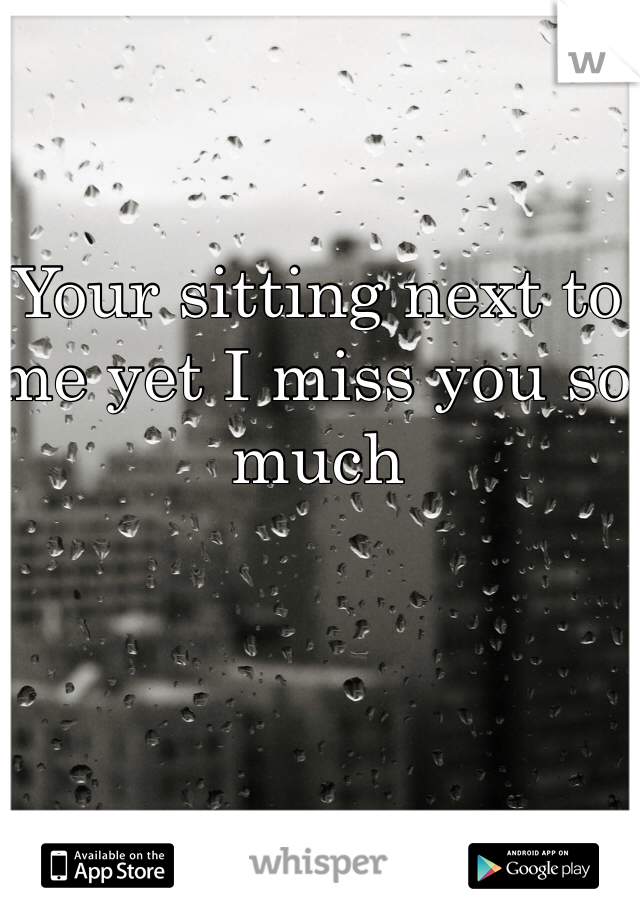 Your sitting next to me yet I miss you so much