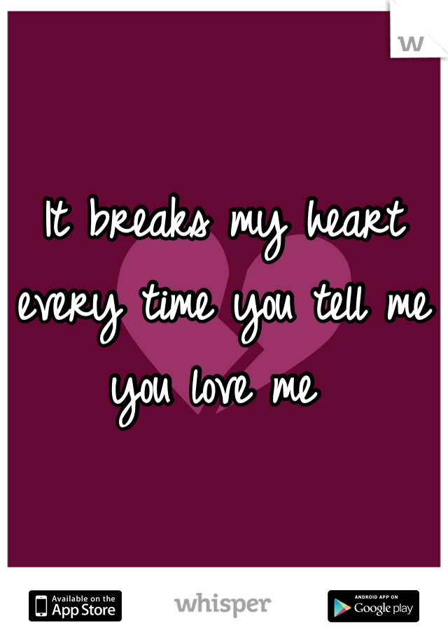 It breaks my heart every time you tell me you love me