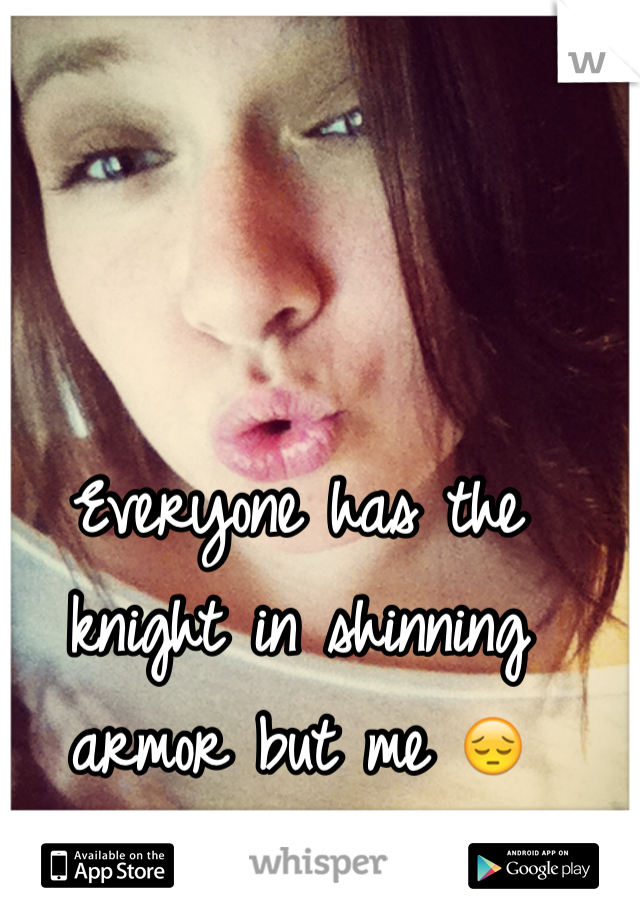 Everyone has the knight in shinning armor but me 😔