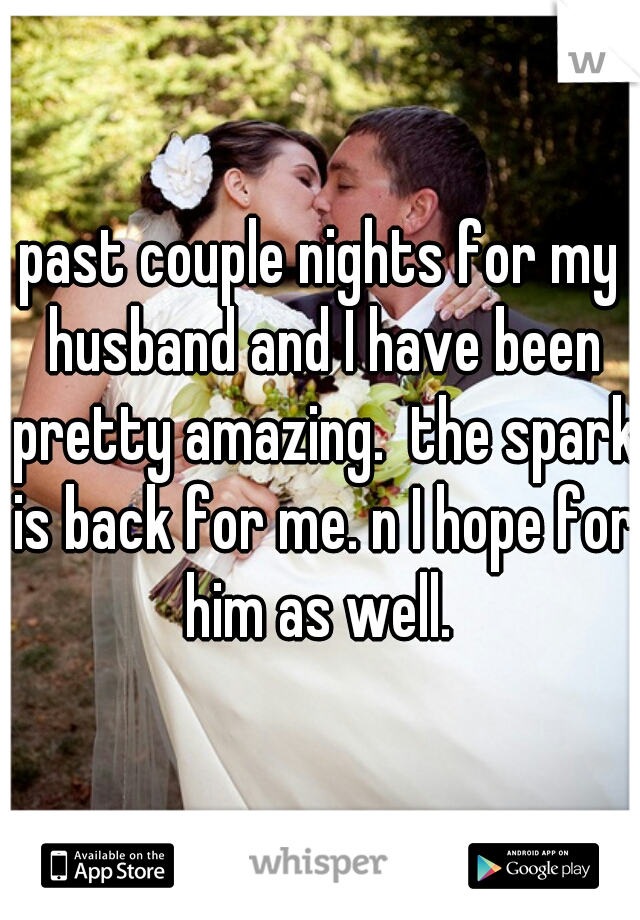 past couple nights for my husband and I have been pretty amazing.  the spark is back for me. n I hope for him as well.