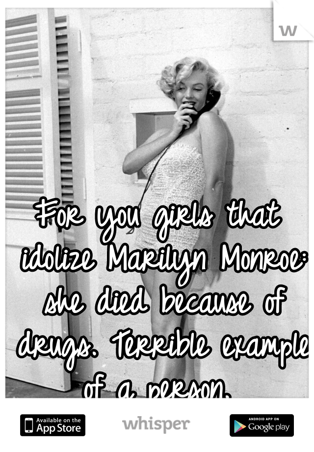 For you girls that idolize Marilyn Monroe: she died because of drugs. Terrible example of a person.