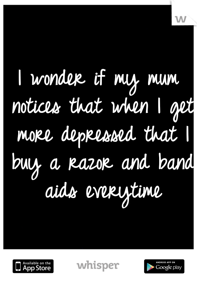 I wonder if my mum notices that when I get more depressed that I buy a razor and band aids everytime