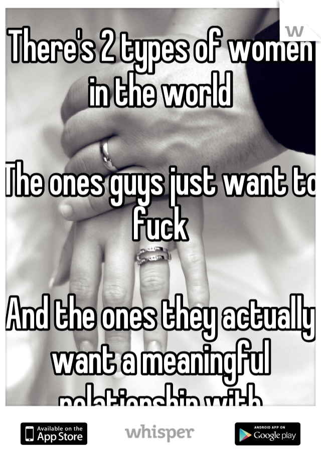 There's 2 types of women in the world   The ones guys just want to fuck  And the ones they actually want a meaningful relationship with
