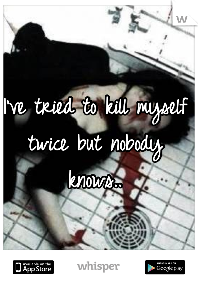 I've tried to kill myself twice but nobody knows..