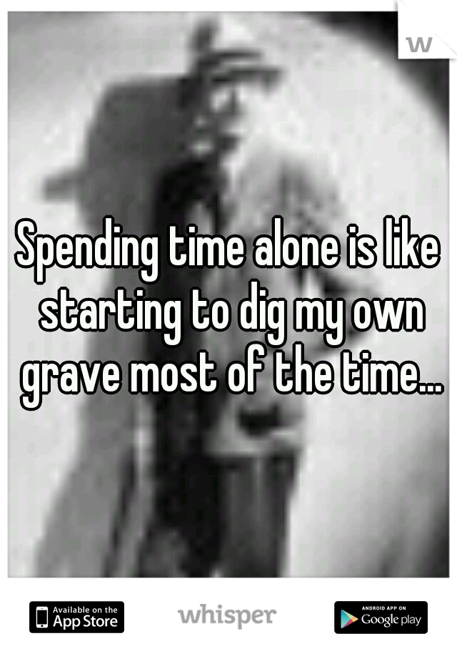 Spending time alone is like starting to dig my own grave most of the time...