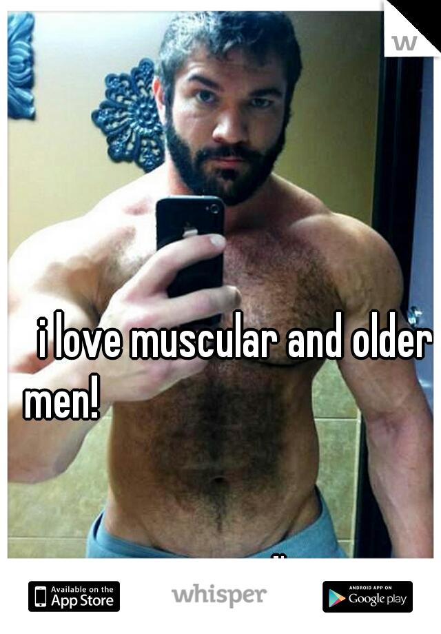 i love muscular and older men!                                                                                                                                                                 I'm a guy