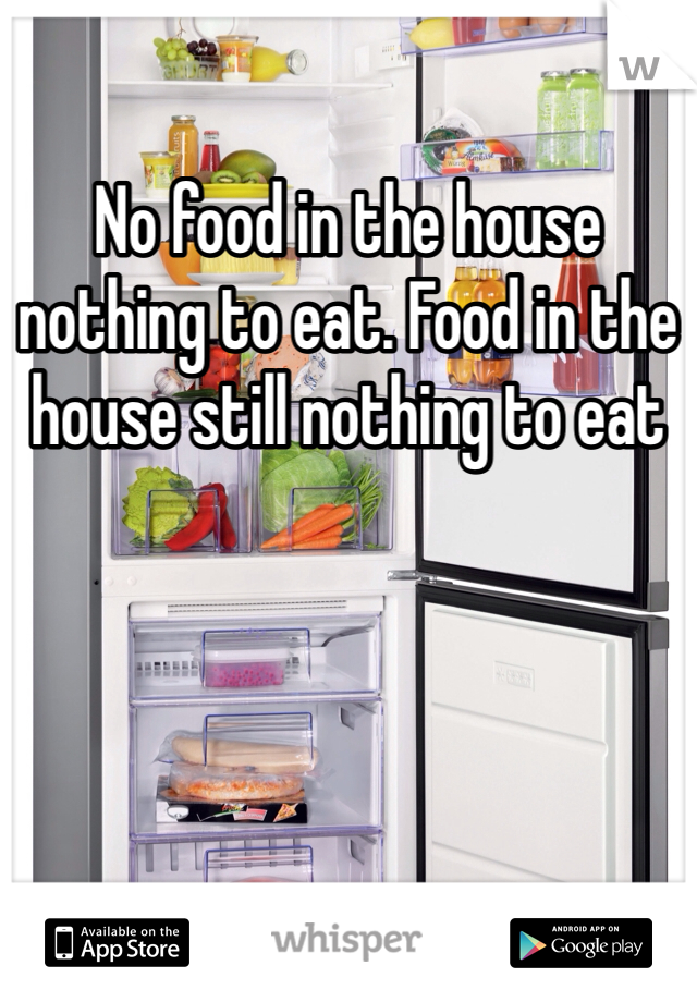 No food in the house nothing to eat. Food in the house still nothing to eat
