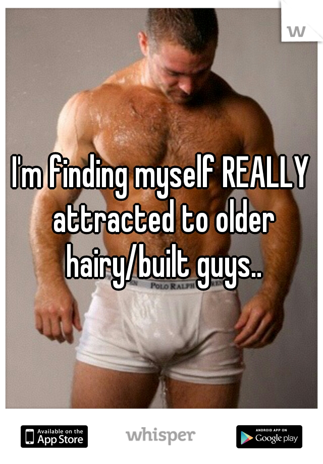 I'm finding myself REALLY attracted to older hairy/built guys..