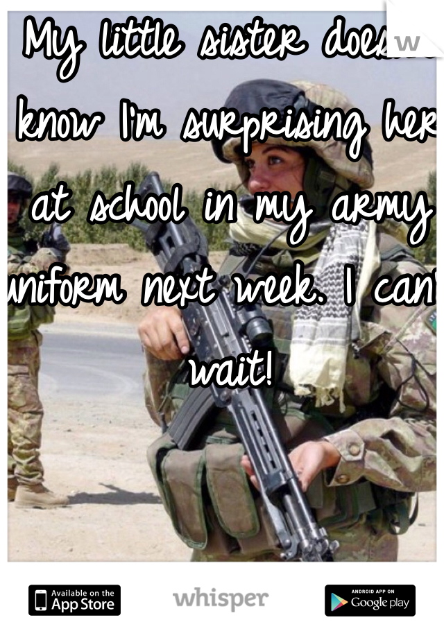 My little sister doesn't know I'm surprising her at school in my army uniform next week. I can't wait!