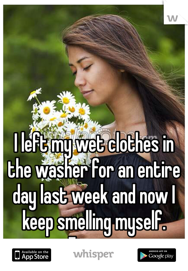 I left my wet clothes in the washer for an entire day last week and now I keep smelling myself. Ewww.