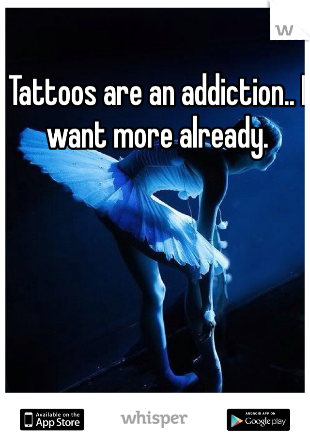 Tattoos are an addiction.. I want more already.
