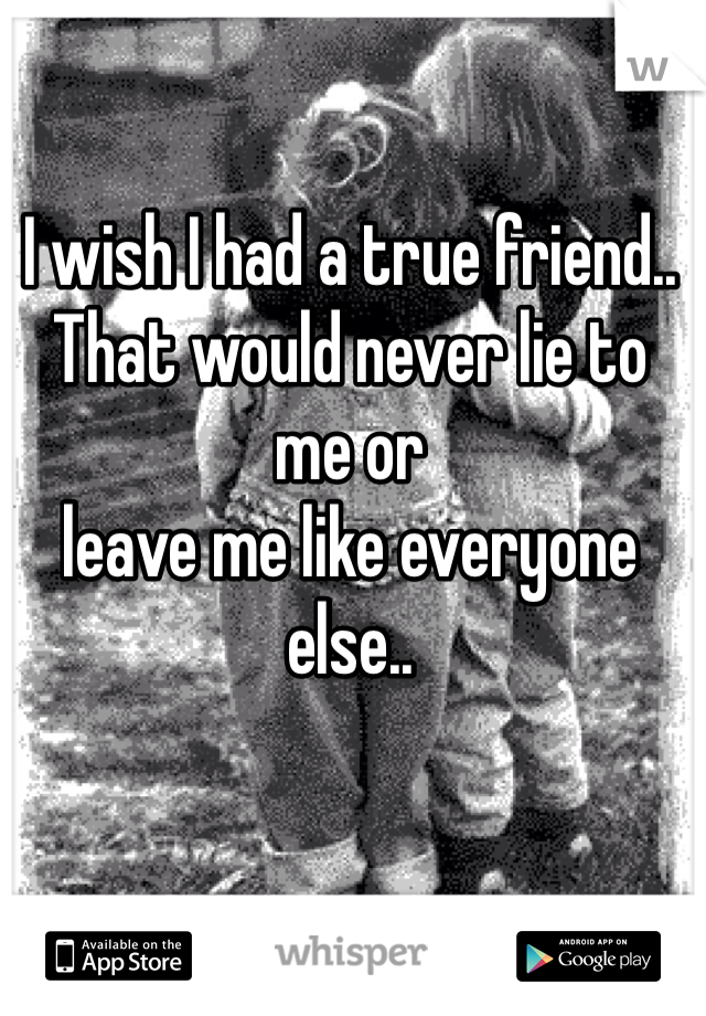 I wish I had a true friend.. That would never lie to me or  leave me like everyone else..