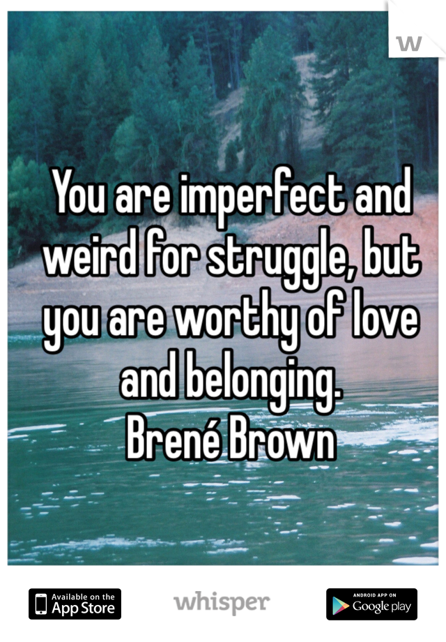 You are imperfect and weird for struggle, but you are worthy of love and belonging. Brené Brown