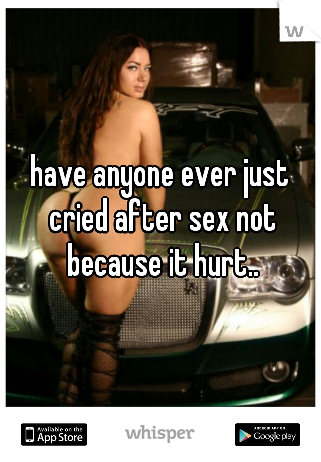 have anyone ever just cried after sex not because it hurt..