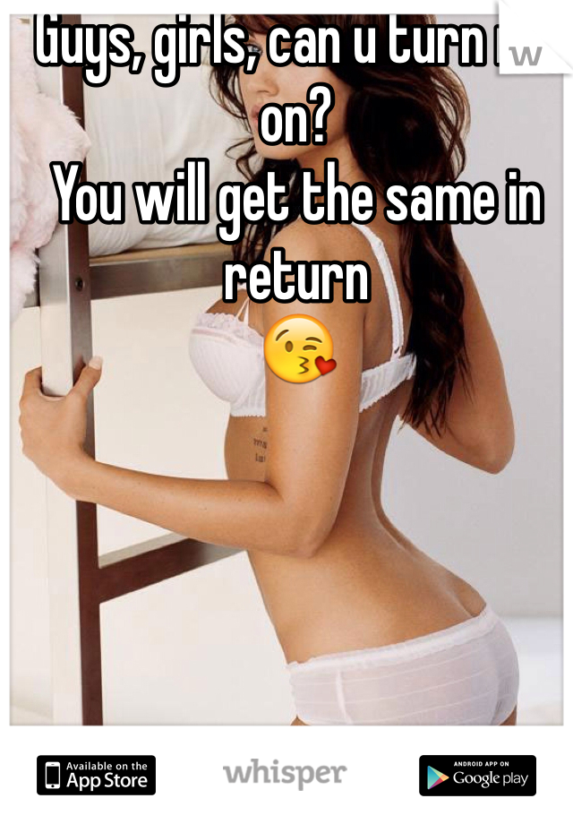 Guys, girls, can u turn me on?  You will get the same in return 😘