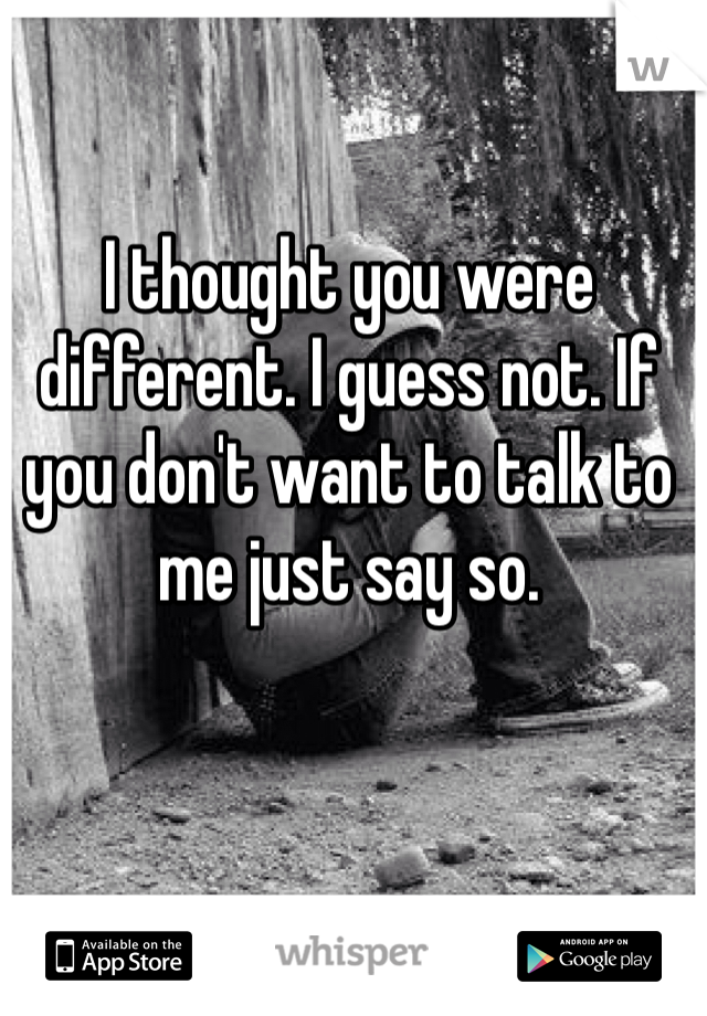 I thought you were different. I guess not. If you don't want to talk to me just say so.