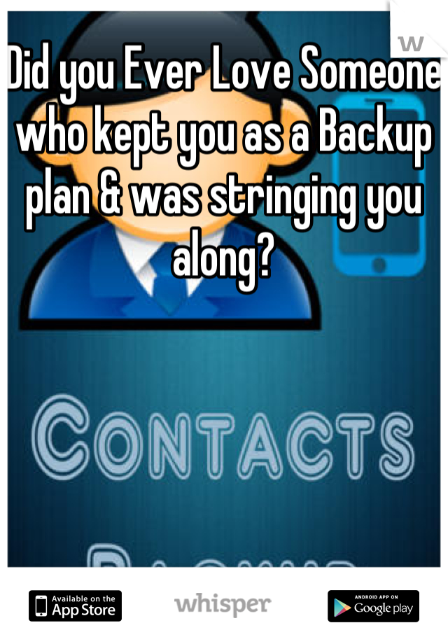Did you Ever Love Someone who kept you as a Backup plan & was stringing you along?