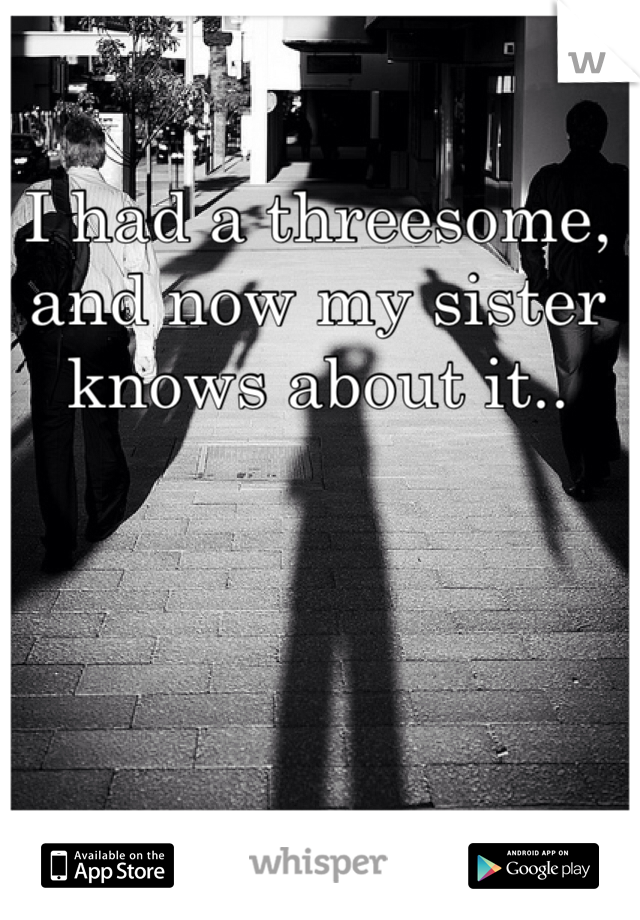 I had a threesome, and now my sister knows about it..