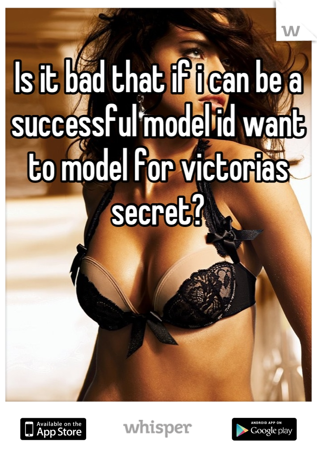 Is it bad that if i can be a successful model id want to model for victorias secret?