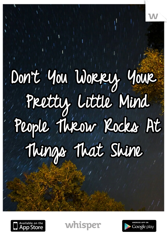Don't You Worry Your Pretty Little Mind People Throw Rocks At Things That Shine