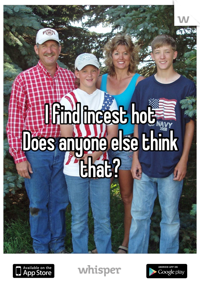 I find incest hot Does anyone else think that?