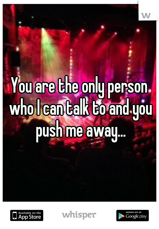 You are the only person who I can talk to and you push me away...