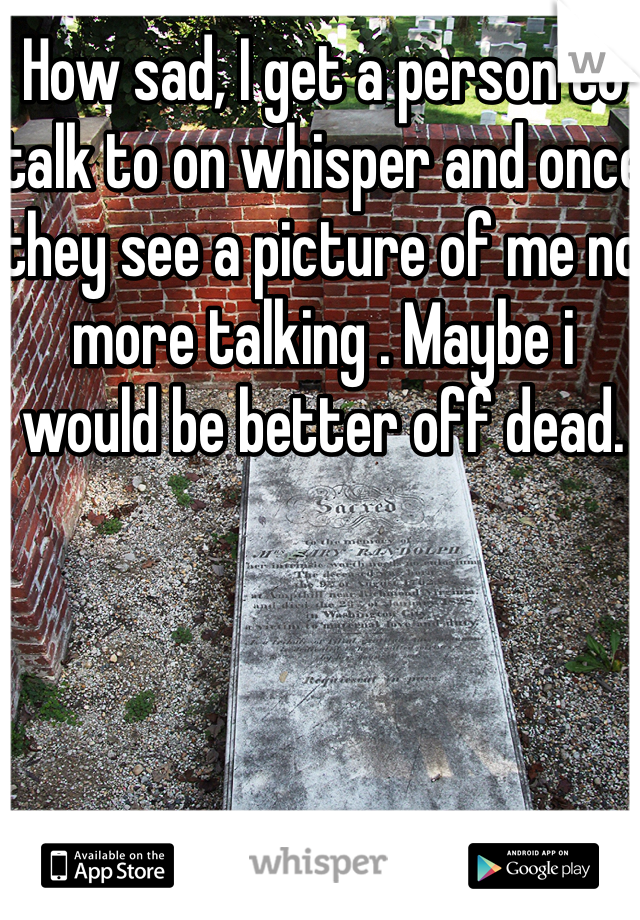 How sad, I get a person to talk to on whisper and once they see a picture of me no more talking . Maybe i would be better off dead.