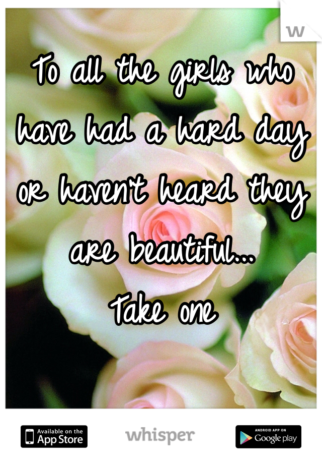 To all the girls who have had a hard day or haven't heard they are beautiful... Take one