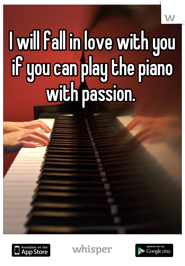 I will fall in love with you if you can play the piano with passion.