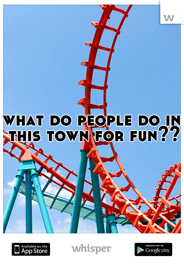 what do people do in this town for fun??