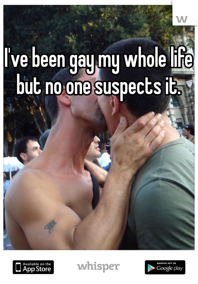 I've been gay my whole life but no one suspects it.