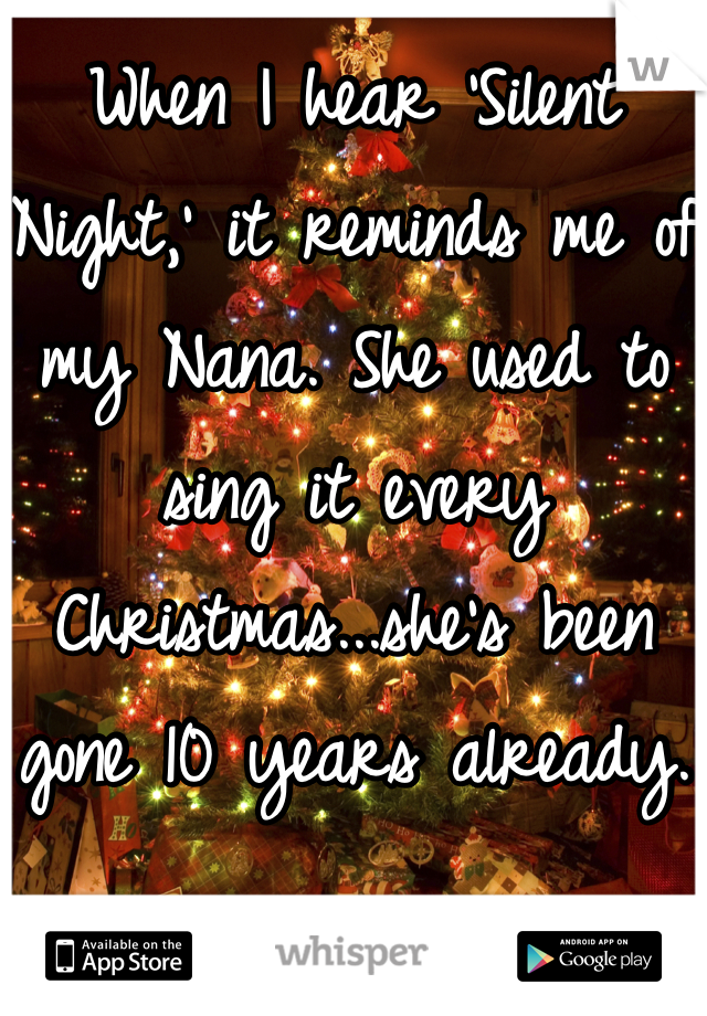 When I hear 'Silent Night,' it reminds me of my Nana. She used to sing it every Christmas...she's been gone 10 years already.