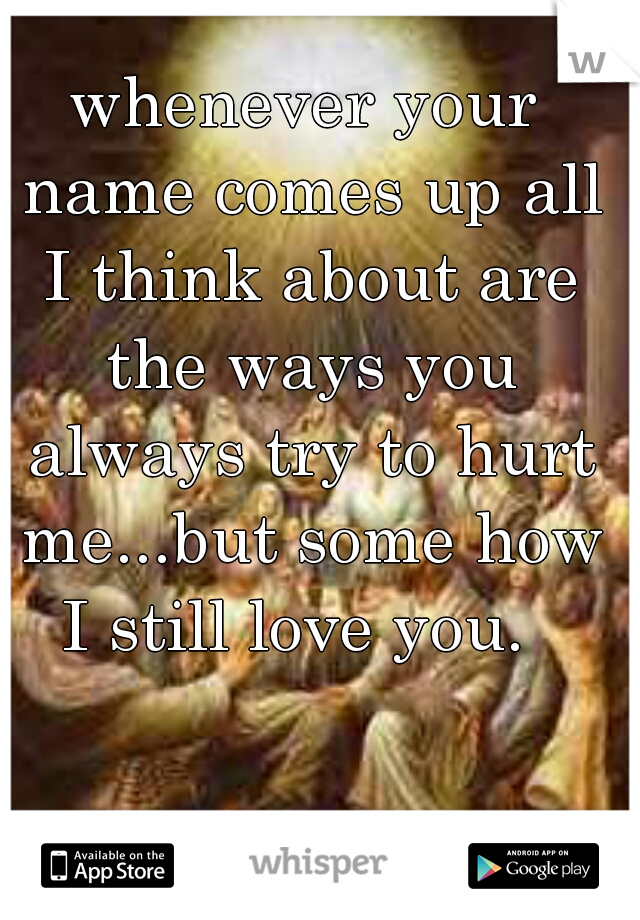whenever your name comes up all I think about are the ways you always try to hurt me...but some how I still love you.