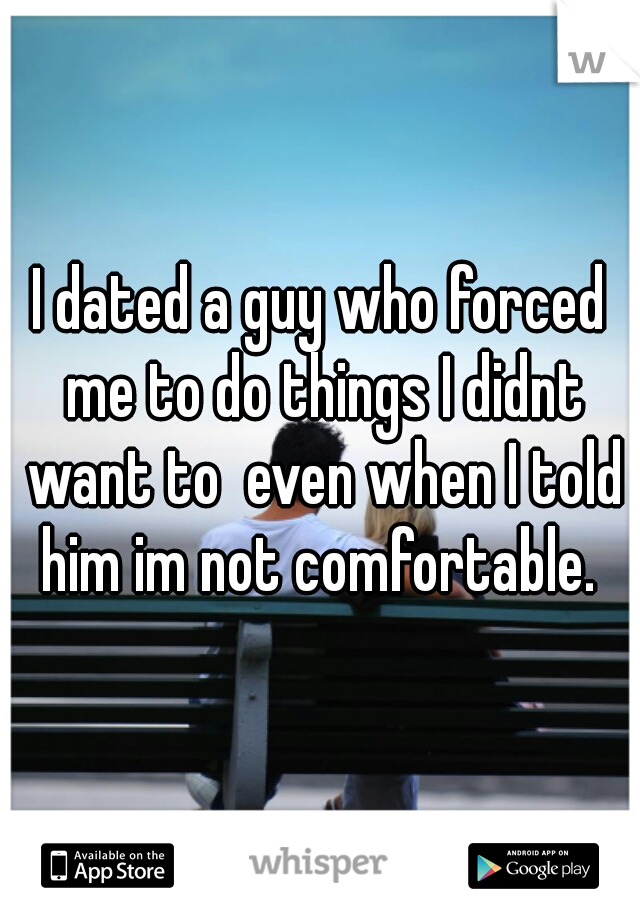 I dated a guy who forced me to do things I didnt want to  even when I told him im not comfortable.