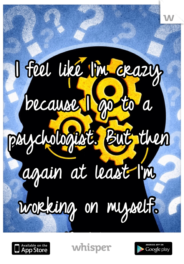 I feel like I'm crazy because I go to a psychologist. But then again at least I'm working on myself. Right?