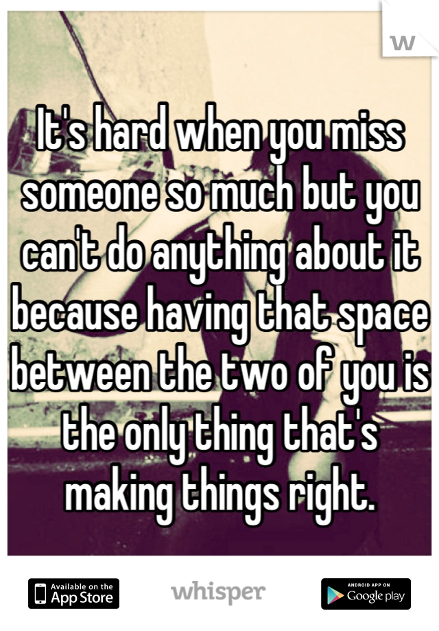 It's hard when you miss someone so much but you can't do anything about it because having that space between the two of you is the only thing that's making things right.