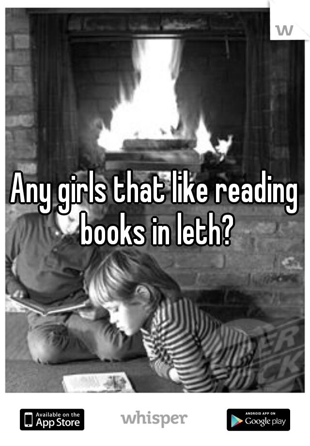 Any girls that like reading books in leth?
