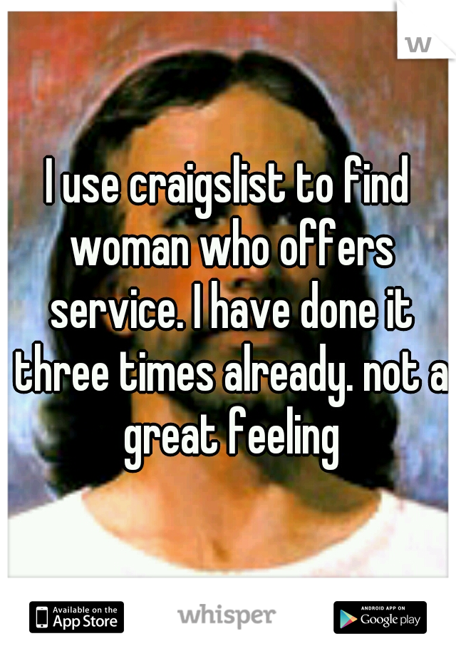 I use craigslist to find woman who offers service. I have done it three times already. not a great feeling