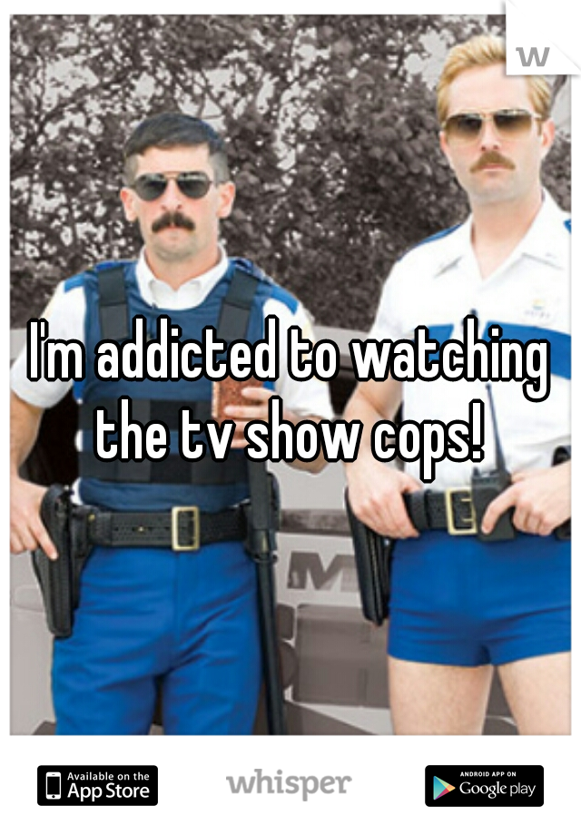 I'm addicted to watching the tv show cops!