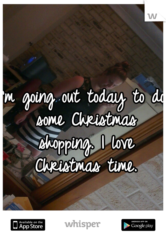 I'm going out today to do some Christmas shopping. I love Christmas time.