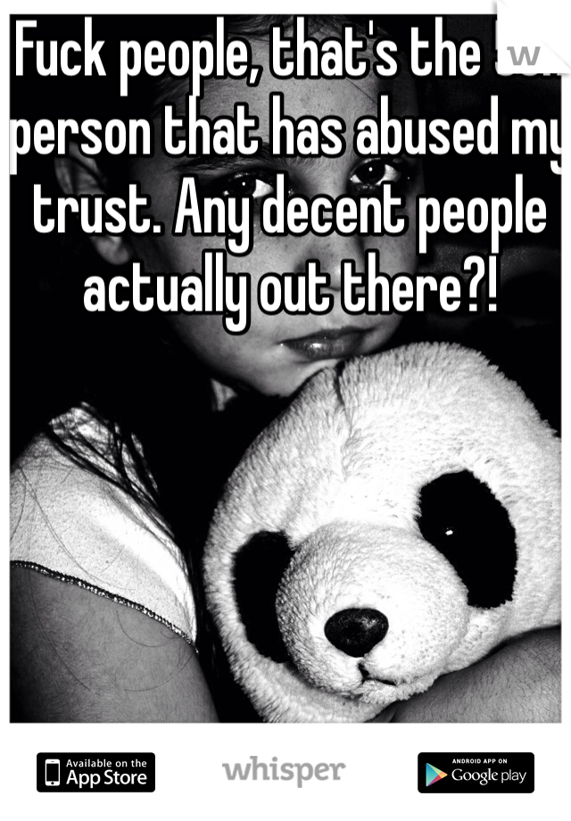 Fuck people, that's the 5th person that has abused my trust. Any decent people actually out there?!