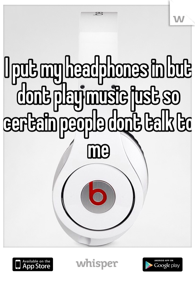 I put my headphones in but dont play music just so certain people dont talk to me